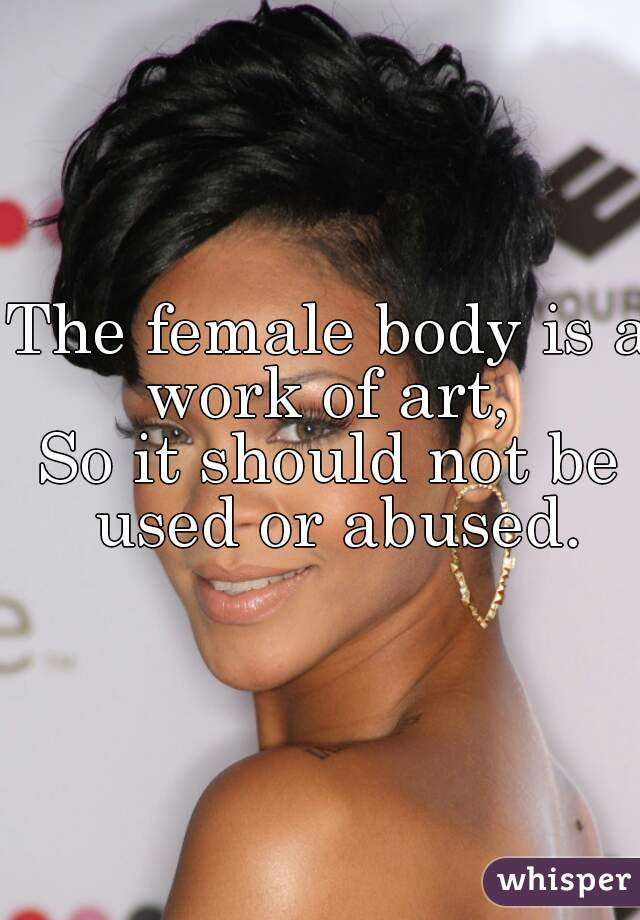 The female body is a work of art,  So it should not be used or abused.