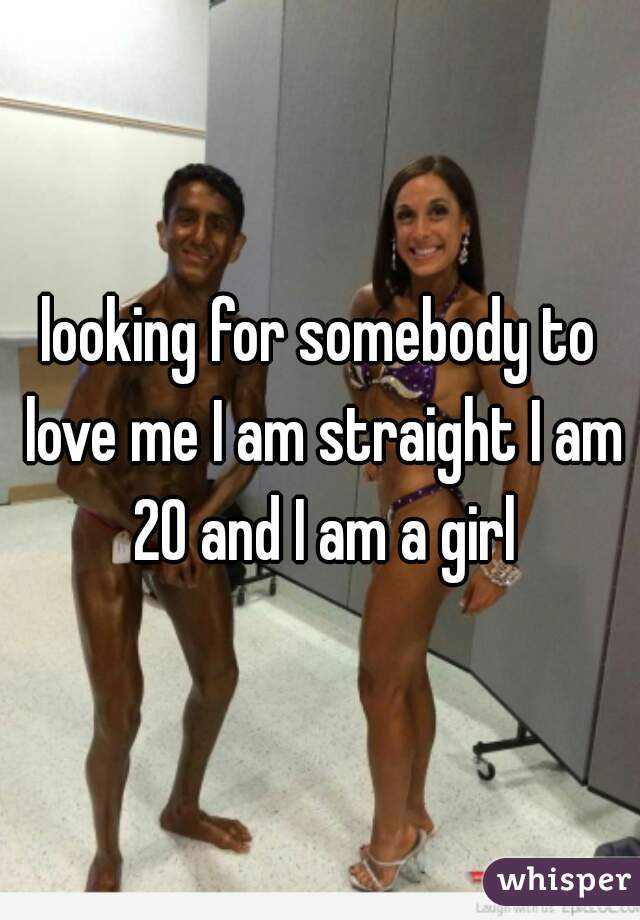 looking for somebody to love me I am straight I am 20 and I am a girl