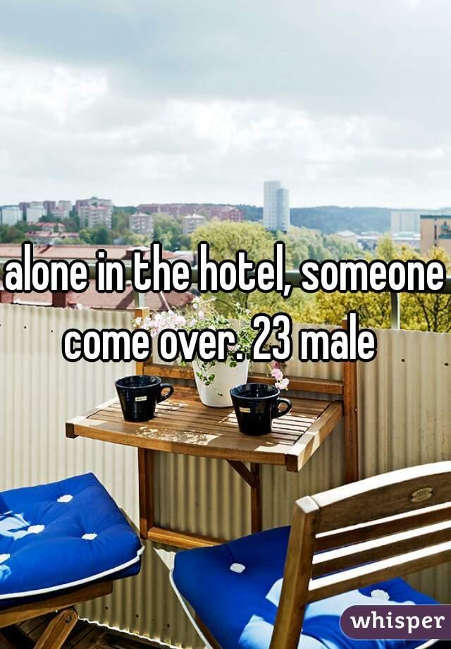 alone in the hotel, someone come over. 23 male