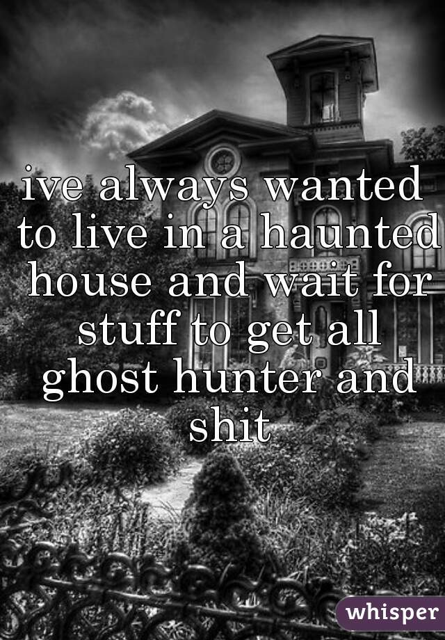 ive always wanted to live in a haunted house and wait for stuff to get all ghost hunter and shit