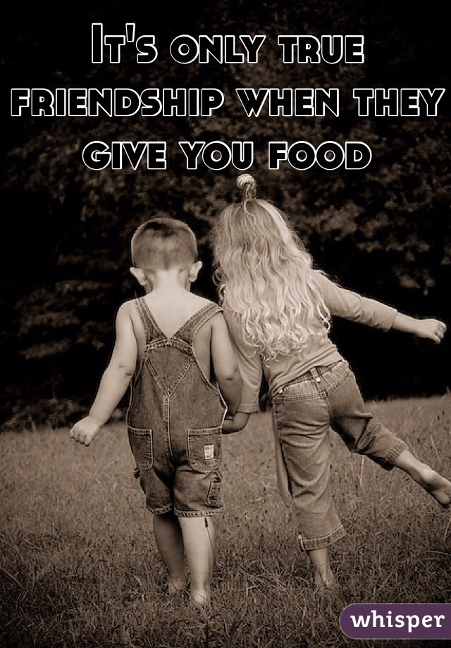 It's only true friendship when they give you food