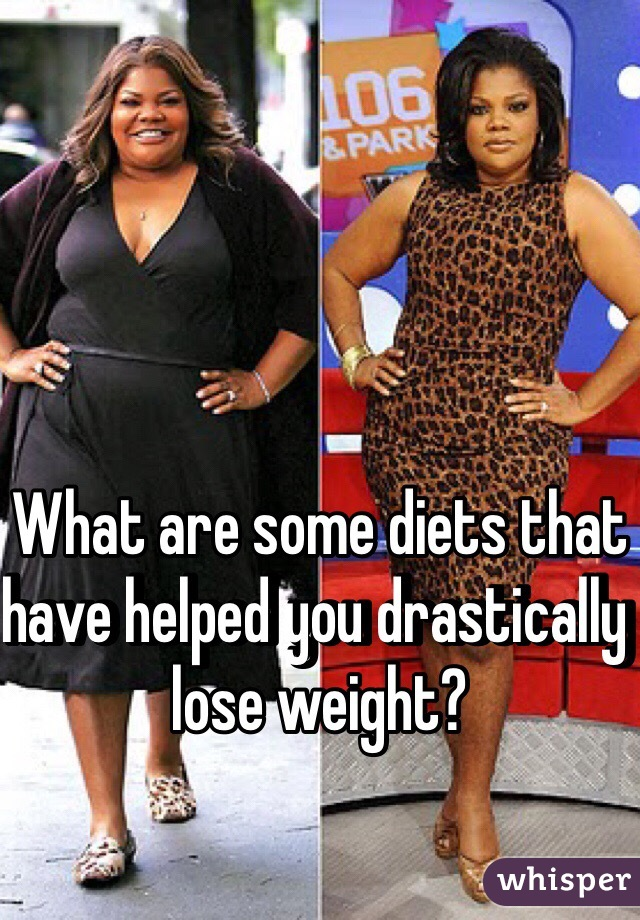 What are some diets that have helped you drastically lose weight?