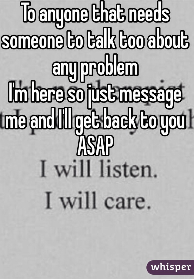 To anyone that needs someone to talk too about any problem  I'm here so just message me and I'll get back to you ASAP