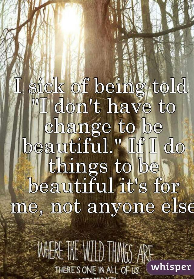 "I sick of being told ""I don't have to change to be beautiful."" If I do things to be beautiful it's for me, not anyone else."