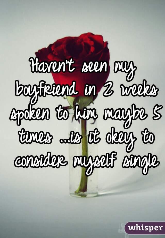 Haven't seen my boyfriend in 2 weeks spoken to him maybe 5 times ...is it okey to consider myself single