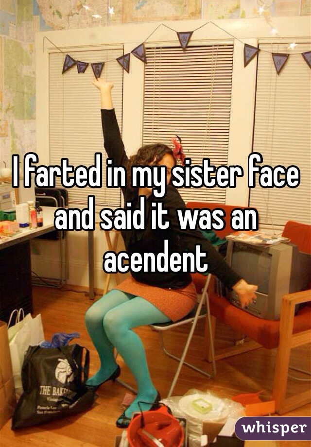 I farted in my sister face and said it was an acendent