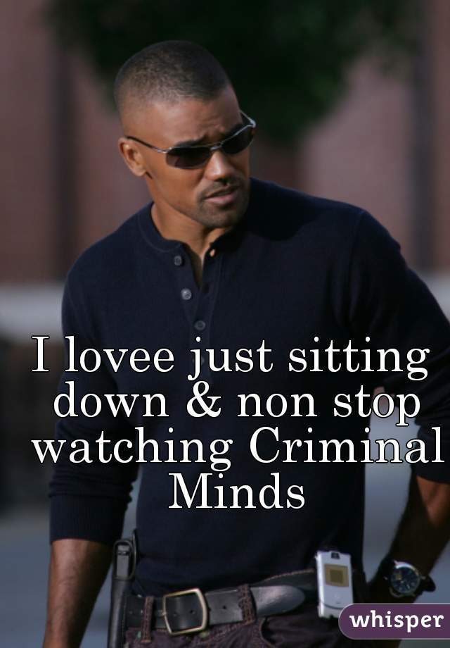 I lovee just sitting down & non stop watching Criminal Minds