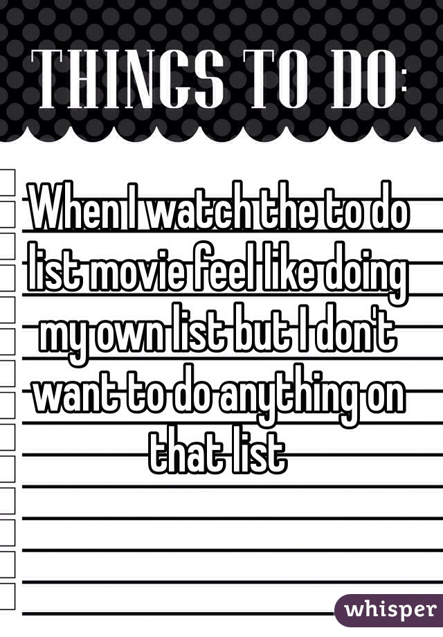 When I watch the to do list movie feel like doing my own list but I don't want to do anything on that list