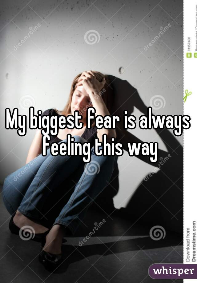 My biggest fear is always feeling this way