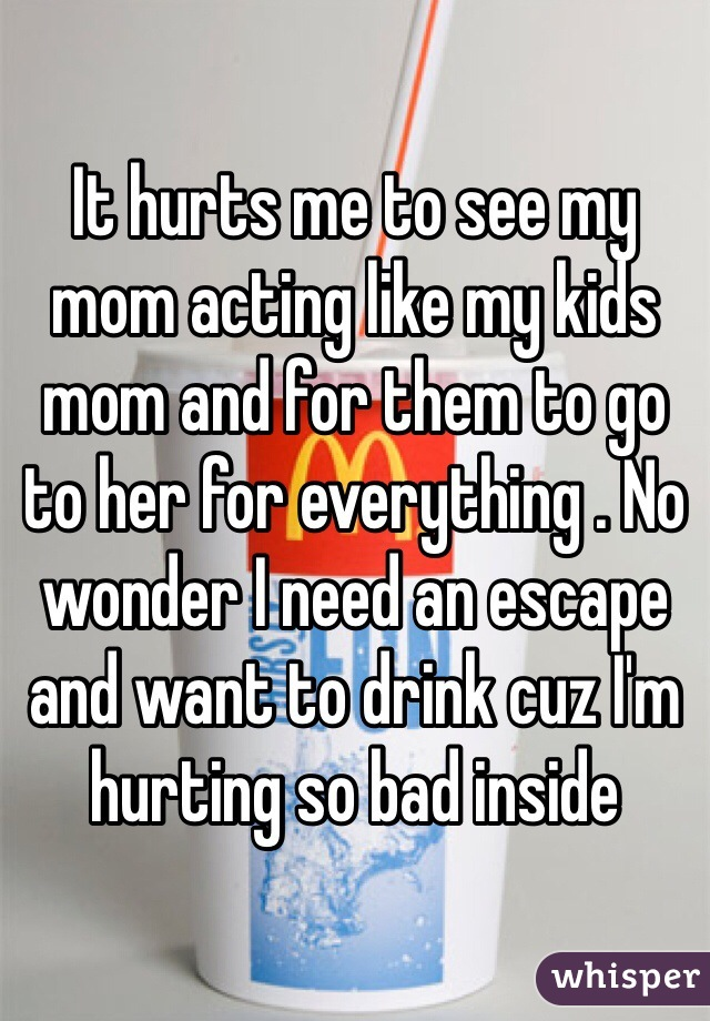 It hurts me to see my mom acting like my kids mom and for them to go to her for everything . No wonder I need an escape and want to drink cuz I'm hurting so bad inside