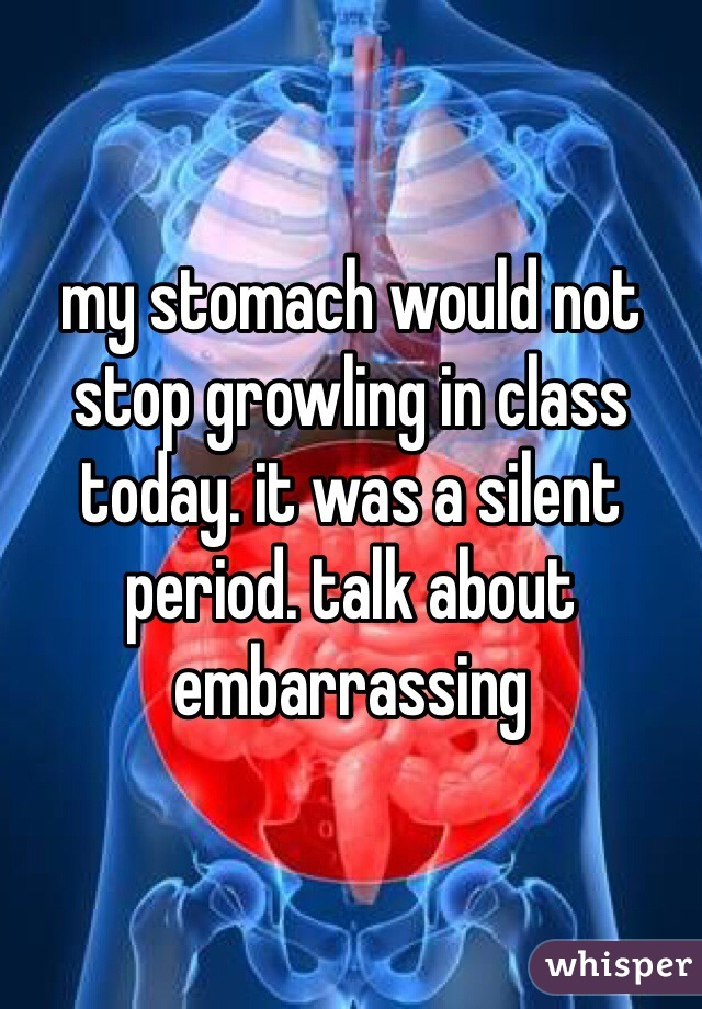 my stomach would not stop growling in class today. it was a silent period. talk about embarrassing