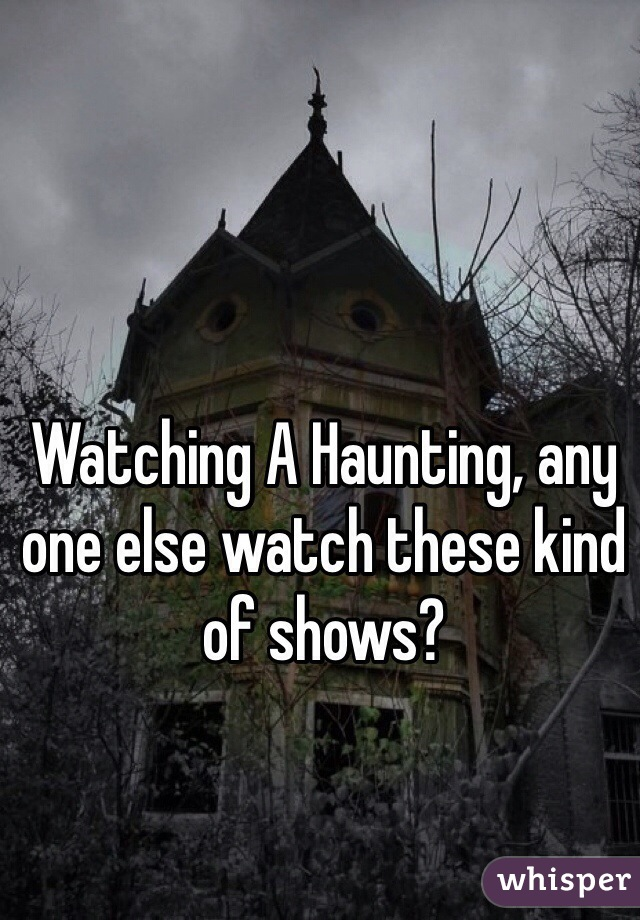 Watching A Haunting, any one else watch these kind of shows?