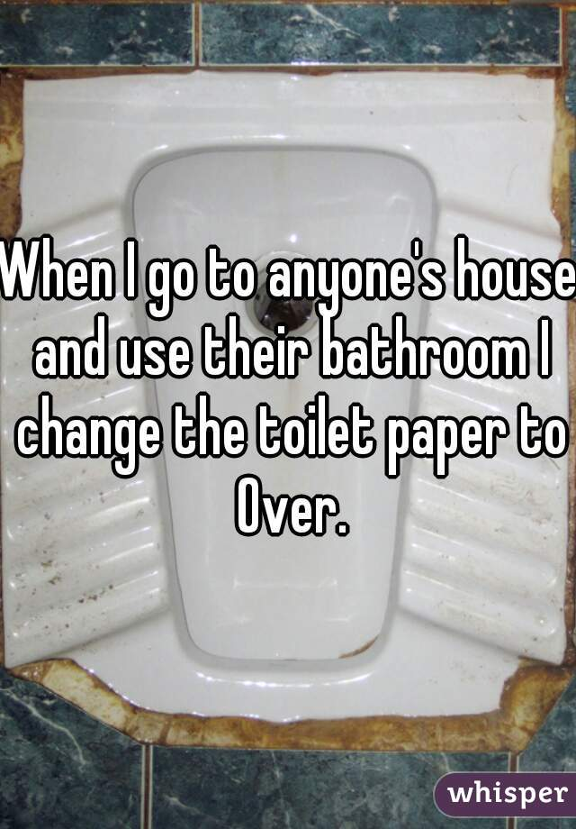 When I go to anyone's house and use their bathroom I change the toilet paper to Over.