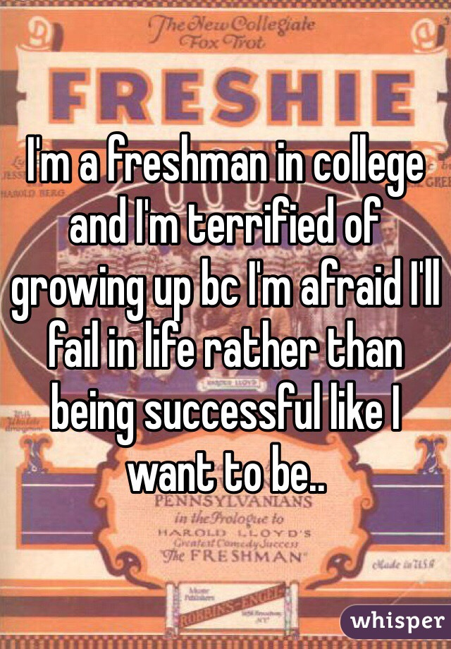 I'm a freshman in college and I'm terrified of growing up bc I'm afraid I'll fail in life rather than being successful like I want to be..