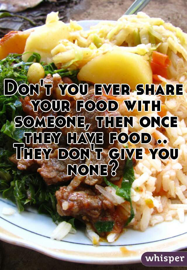 Don't you ever share your food with someone, then once they have food .. They don't give you none?