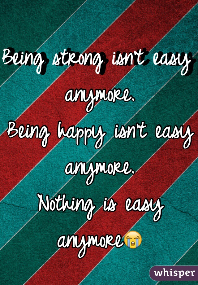 Being strong isn't easy anymore. Being happy isn't easy anymore. Nothing is easy anymore😭