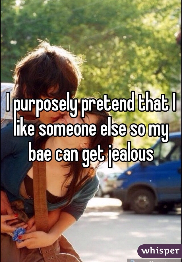 I purposely pretend that I like someone else so my bae can get jealous