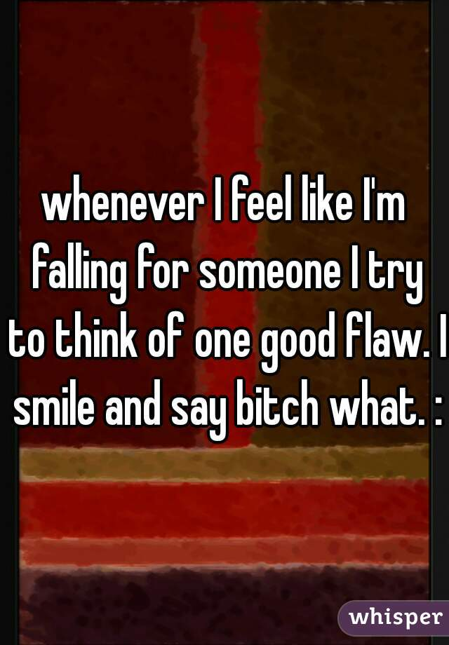 whenever I feel like I'm falling for someone I try to think of one good flaw. I smile and say bitch what. :D