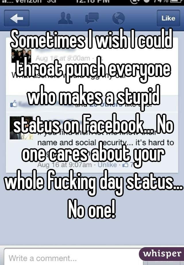 Sometimes I wish I could throat punch everyone who makes a stupid status on Facebook... No one cares about your whole fucking day status... No one!