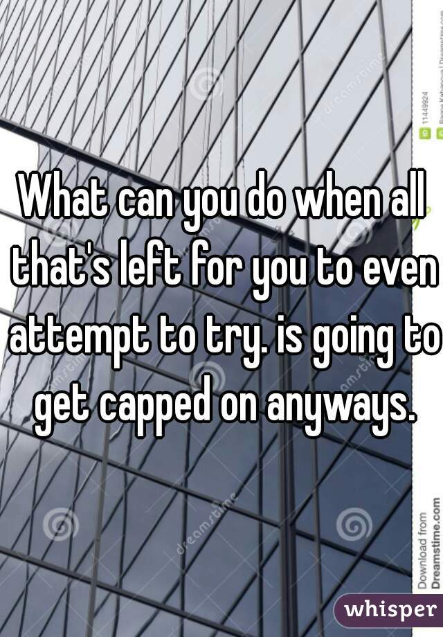 What can you do when all that's left for you to even attempt to try. is going to get capped on anyways.