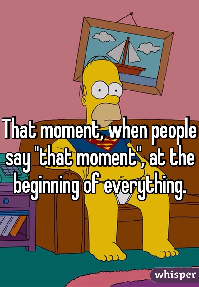 """That moment, when people say """"that moment"""", at the beginning of everything."""