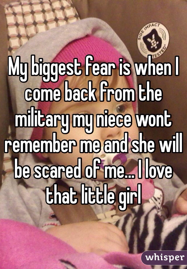 My biggest fear is when I come back from the military my niece wont remember me and she will be scared of me... I love that little girl