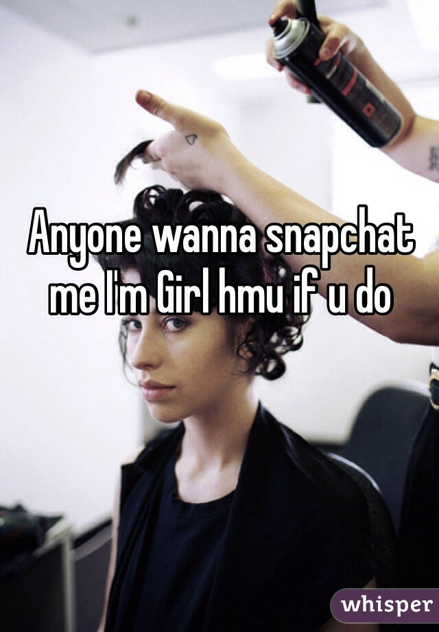 Anyone wanna snapchat me I'm Girl hmu if u do