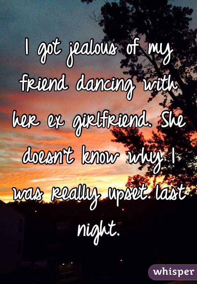 I got jealous of my friend dancing with her ex girlfriend. She doesn't know why I was really upset last night.