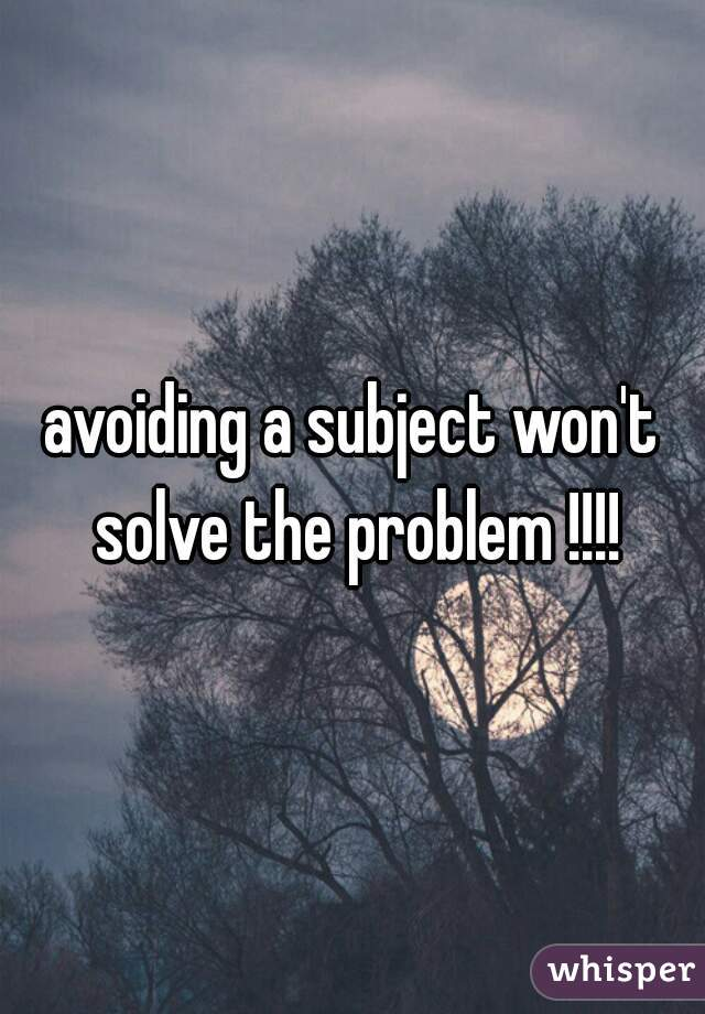 avoiding a subject won't solve the problem !!!!