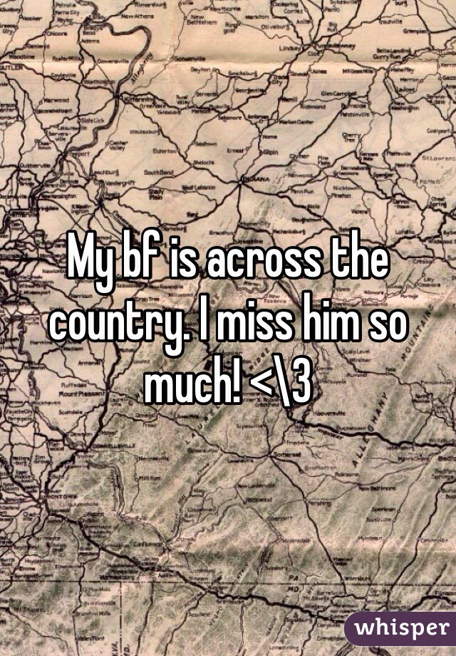My bf is across the country. I miss him so much! <\3