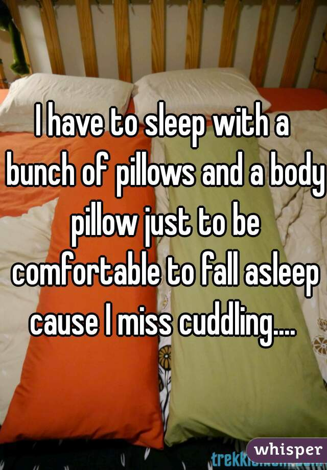 I have to sleep with a bunch of pillows and a body pillow just to be comfortable to fall asleep cause I miss cuddling....