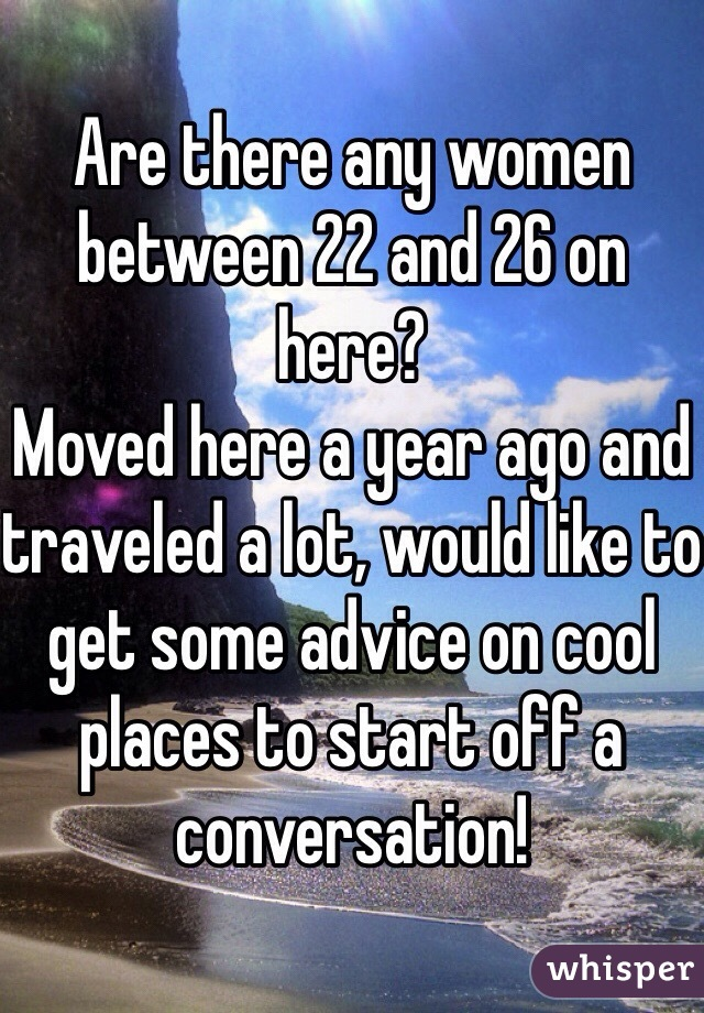 Are there any women between 22 and 26 on here? Moved here a year ago and traveled a lot, would like to get some advice on cool places to start off a conversation!