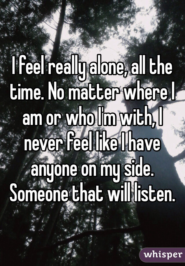 I feel really alone, all the time. No matter where I am or who I'm with, I never feel like I have anyone on my side. Someone that will listen.