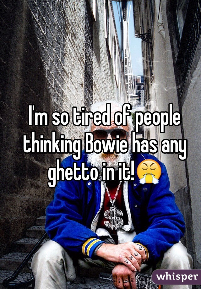 I'm so tired of people thinking Bowie has any ghetto in it!😤