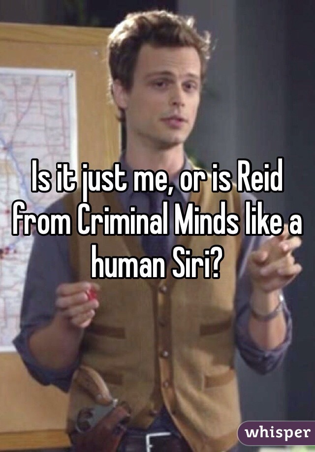 Is it just me, or is Reid from Criminal Minds like a human Siri?