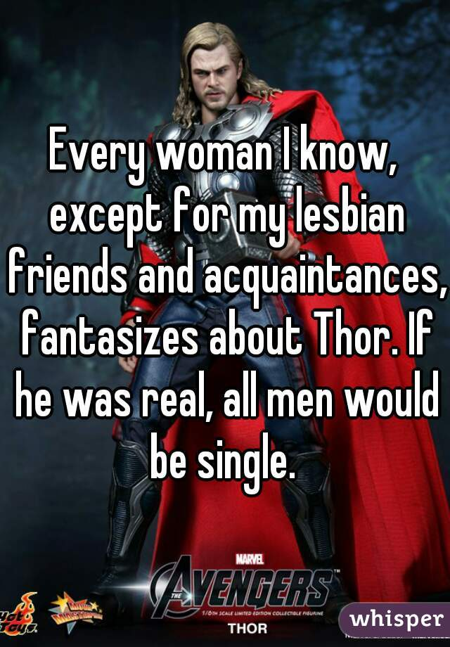 Every woman I know, except for my lesbian friends and acquaintances, fantasizes about Thor. If he was real, all men would be single.