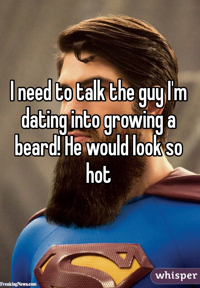 I need to talk the guy I'm dating into growing a beard! He would look so hot