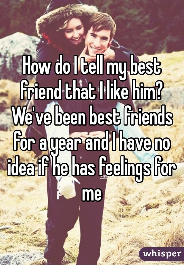 How do I tell my best friend that I like him? We've been best friends for a year and I have no idea if he has feelings for me
