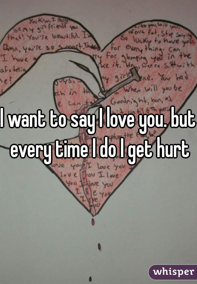 I want to say I love you. but every time I do I get hurt