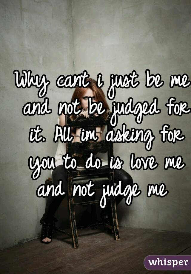 Why cant i just be me and not be judged for it. All im asking for you to do is love me and not judge me