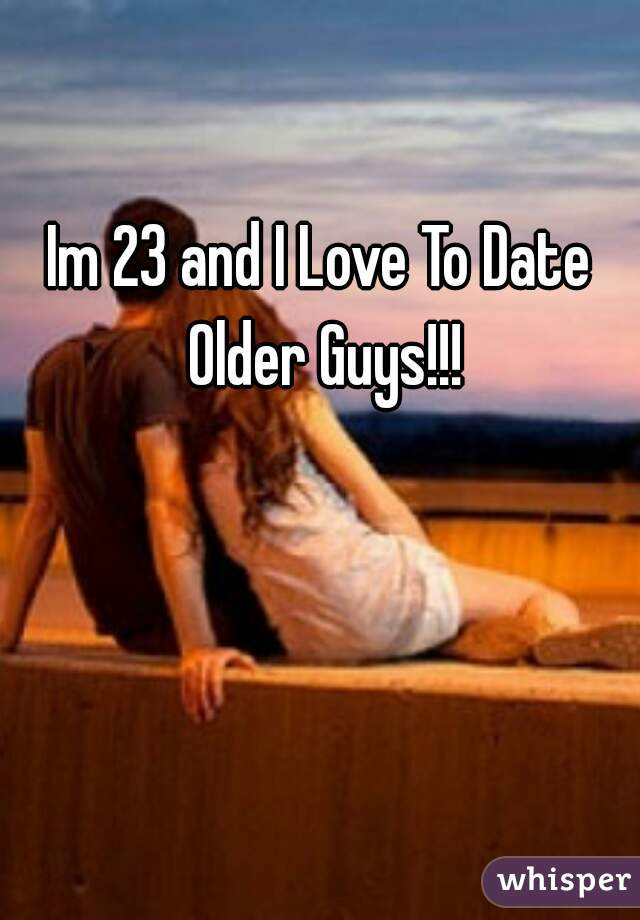 Im 23 and I Love To Date Older Guys!!!
