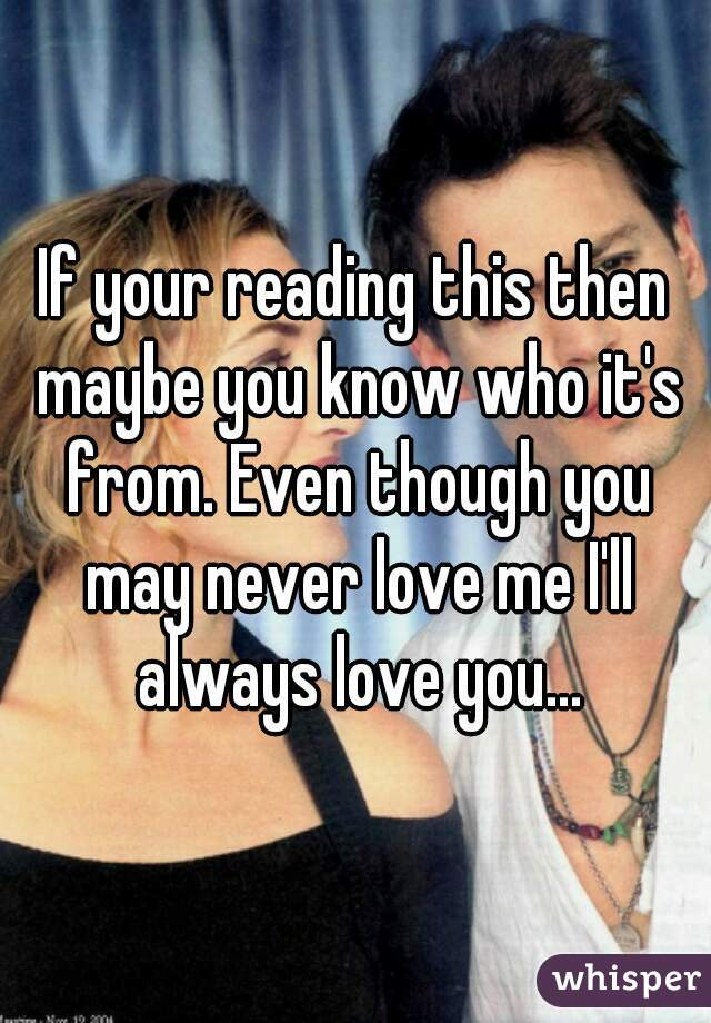 If your reading this then maybe you know who it's from. Even though you may never love me I'll always love you...