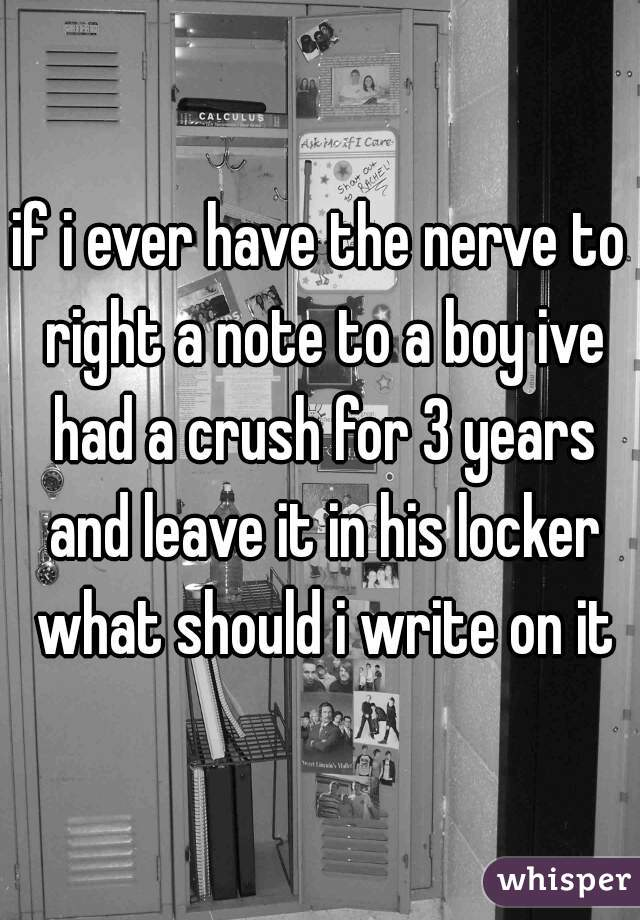 if i ever have the nerve to right a note to a boy ive had a crush for 3 years and leave it in his locker what should i write on it