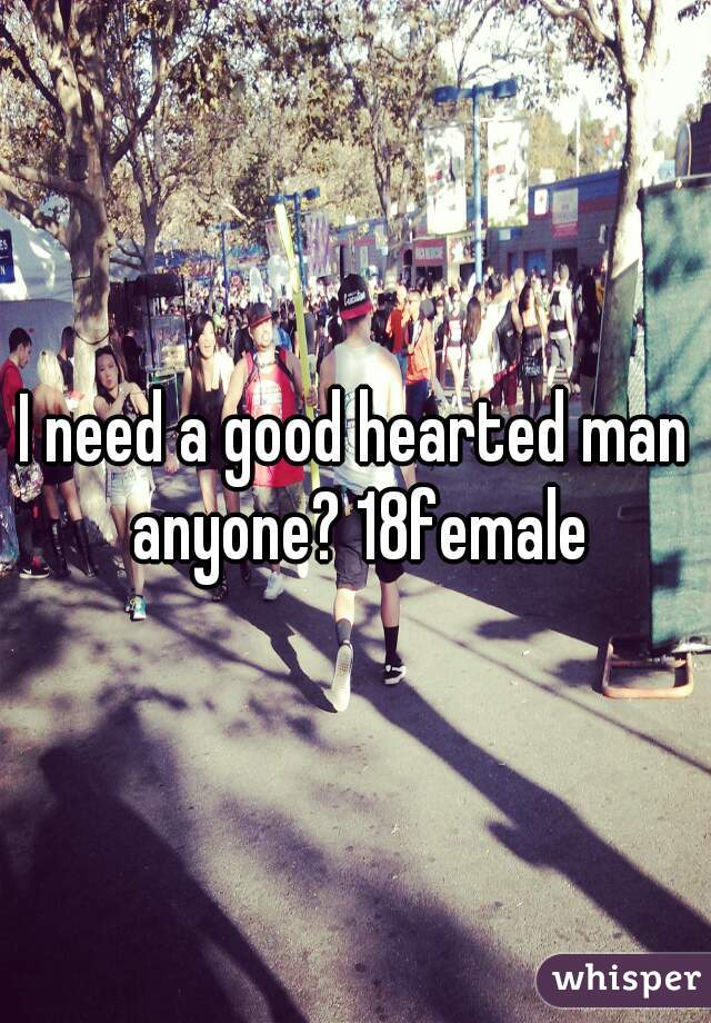 I need a good hearted man anyone? 18female