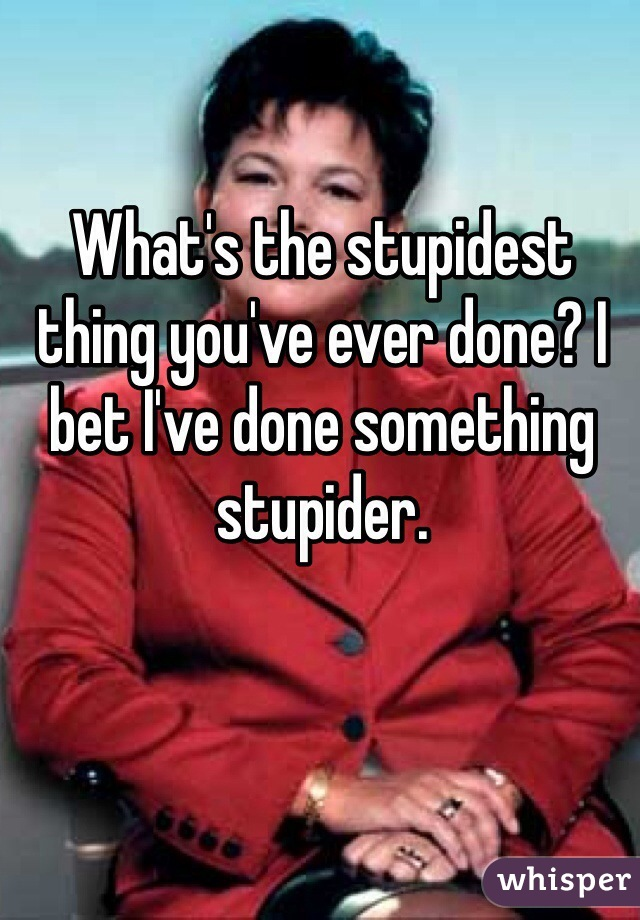 What's the stupidest thing you've ever done? I bet I've done something stupider.