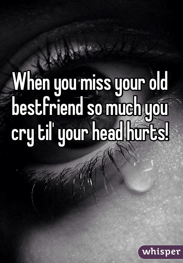 When you miss your old bestfriend so much you cry til' your head hurts!