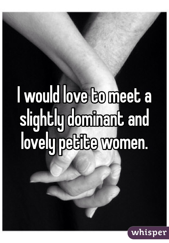 I would love to meet a slightly dominant and lovely petite women.