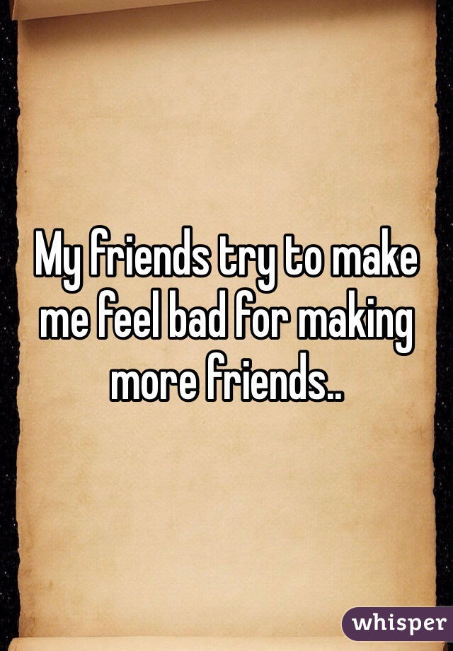 My friends try to make me feel bad for making more friends..
