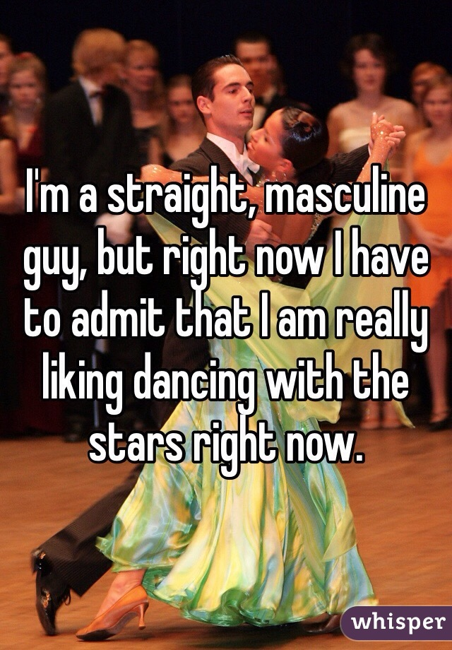 I'm a straight, masculine guy, but right now I have to admit that I am really liking dancing with the stars right now.