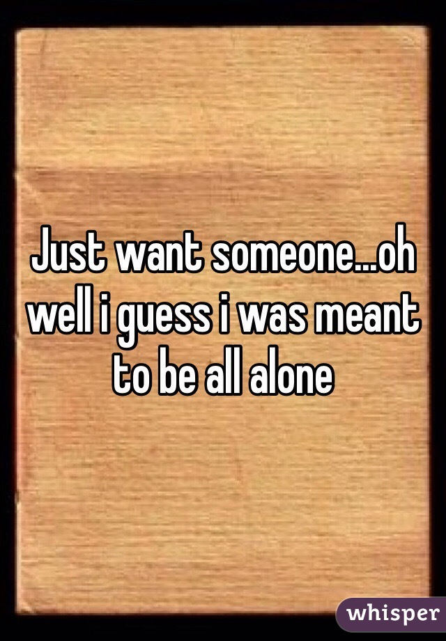 Just want someone...oh well i guess i was meant to be all alone